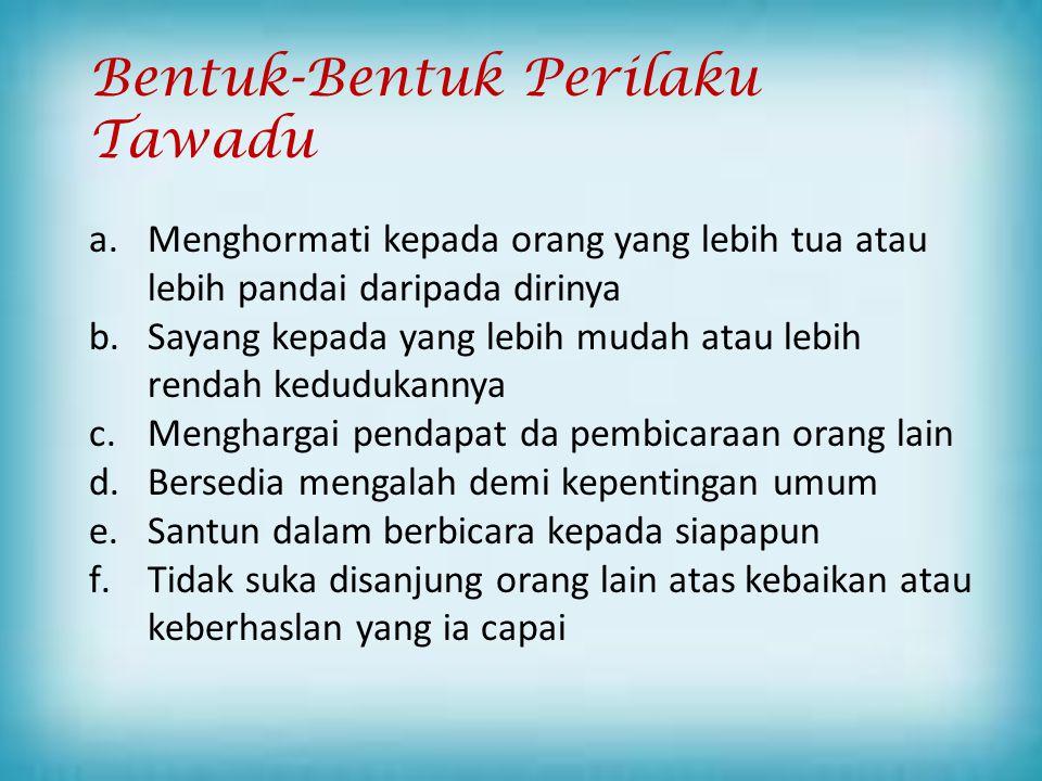 Bentuk-Bentuk Perilaku Tawadu a.Menghormati kepada orang yang lebih tua atau lebih pandai daripada dirinya b.Sayang kepada yang lebih mudah atau lebih