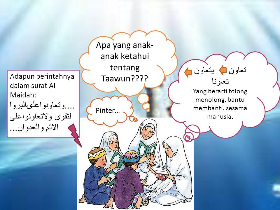 Apa yang anak- anak ketahui tentang Taawun???? تعاون يتعاون تعاونا Yang berarti tolong menolong, bantu membantu sesama manusia. Adapun perintahnya dal