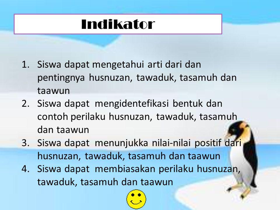 Indikator 1.Siswa dapat mengetahui arti dari dan pentingnya husnuzan, tawaduk, tasamuh dan taawun 2.Siswa dapat mengidentefikasi bentuk dan contoh per