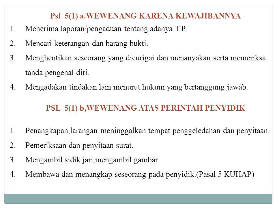Psl 5(1) a.WEWENANG KARENA KEWAJIBANNYA 1.Menerima laporan/pengaduan tentang adanya T.P. 2.Mencari keterangan dan barang bukti. 3.Menghentikan seseora