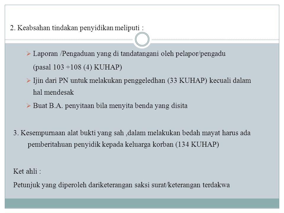 2. Keabsahan tindakan penyidikan meliputi :  Laporan /Pengaduan yang di tandatangani oleh pelapor/pengadu (pasal 103 +108 (4) KUHAP)  Ijin dari PN u