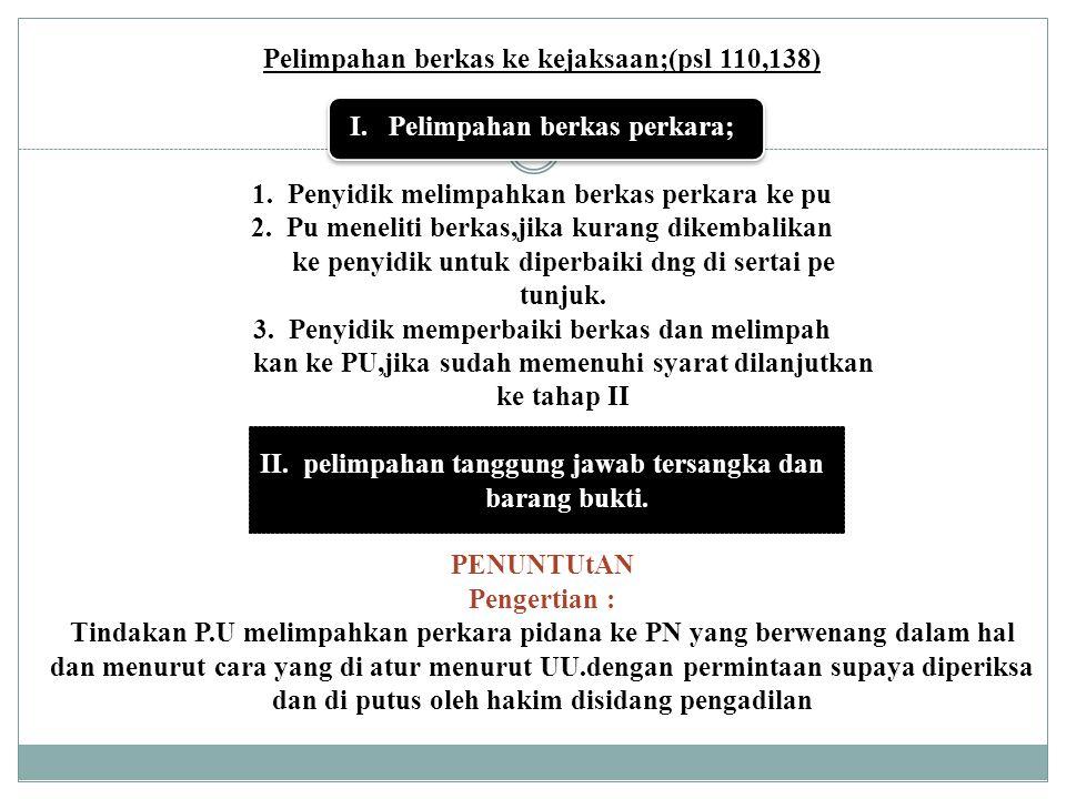 Pelimpahan berkas ke kejaksaan;(psl 110,138) I. Pelimpahan berkas perkara; 1. Penyidik melimpahkan berkas perkara ke pu 2. Pu meneliti berkas,jika kur