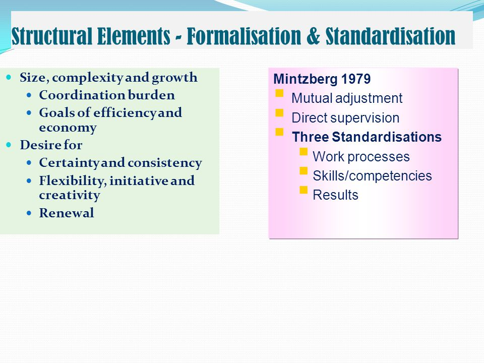 Structural Elements - Formalisation & Standardisation  Size, complexity and growth  Coordination burden  Goals of efficiency and economy  Desire for  Certainty and consistency  Flexibility, initiative and creativity  Renewal Mintzberg 1979  Mutual adjustment  Direct supervision  Three Standardisations  Work processes  Skills/competencies  Results