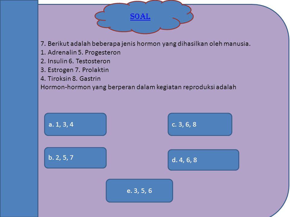 SOAL b. 2, 5, 7 e. 3, 5, 6 c. 3, 6, 8a. 1, 3, 4 d. 4, 6, 8 7. Berikut adalah beberapa jenis hormon yang dihasilkan oleh manusia. 1. Adrenalin 5. Proge
