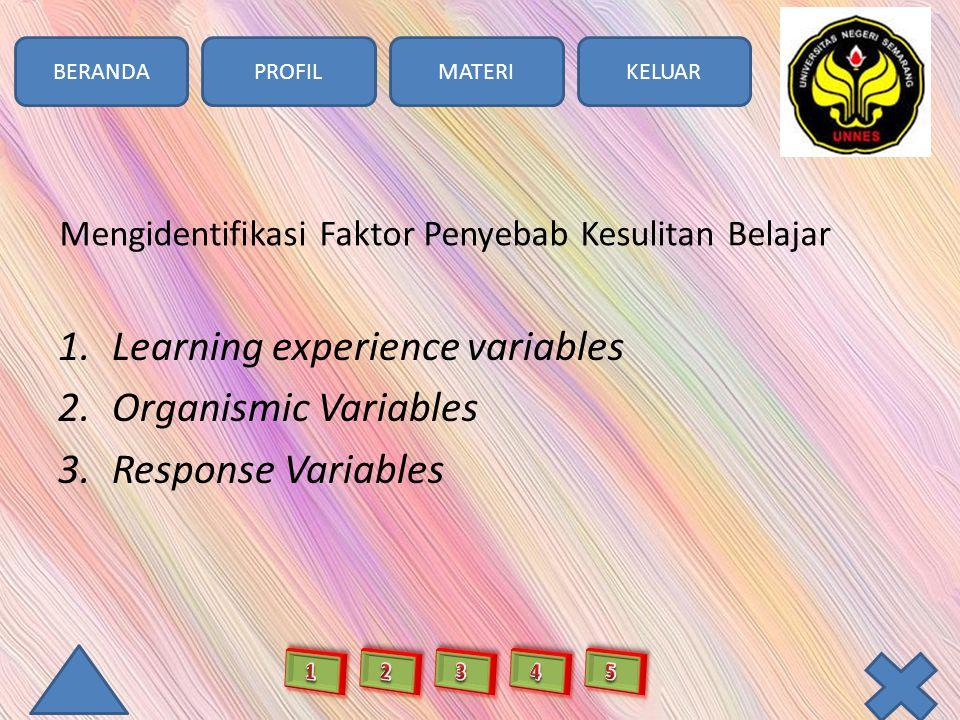 BERANDAPROFILMATERIKELUAR Mengidentifikasi Faktor Penyebab Kesulitan Belajar 1.Learning experience variables 2.Organismic Variables 3.Response Variabl