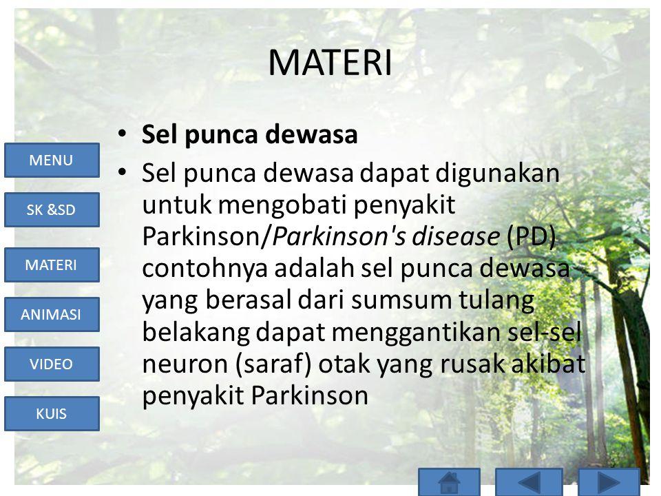 MENU SK &SD MATERI ANIMASI VIDEO KUIS MATERI • Sel punca dewasa • Sel punca dewasa dapat digunakan untuk mengobati penyakit Parkinson/Parkinson s disease (PD) contohnya adalah sel punca dewasa yang berasal dari sumsum tulang belakang dapat menggantikan sel-sel neuron (saraf) otak yang rusak akibat penyakit Parkinson