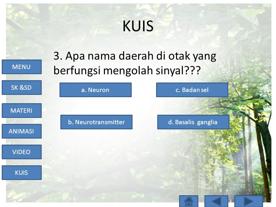 MENU SK &SD MATERI ANIMASI VIDEO KUIS 3. Apa nama daerah di otak yang berfungsi mengolah sinyal??? a. Neuron d. Basalis gangliab. Neurotransmitter c.