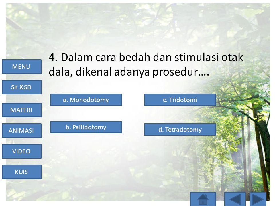 MENU SK &SD MATERI ANIMASI VIDEO KUIS 4. Dalam cara bedah dan stimulasi otak dala, dikenal adanya prosedur…. a. Monodotomy d. Tetradotomy b. Pallidoto