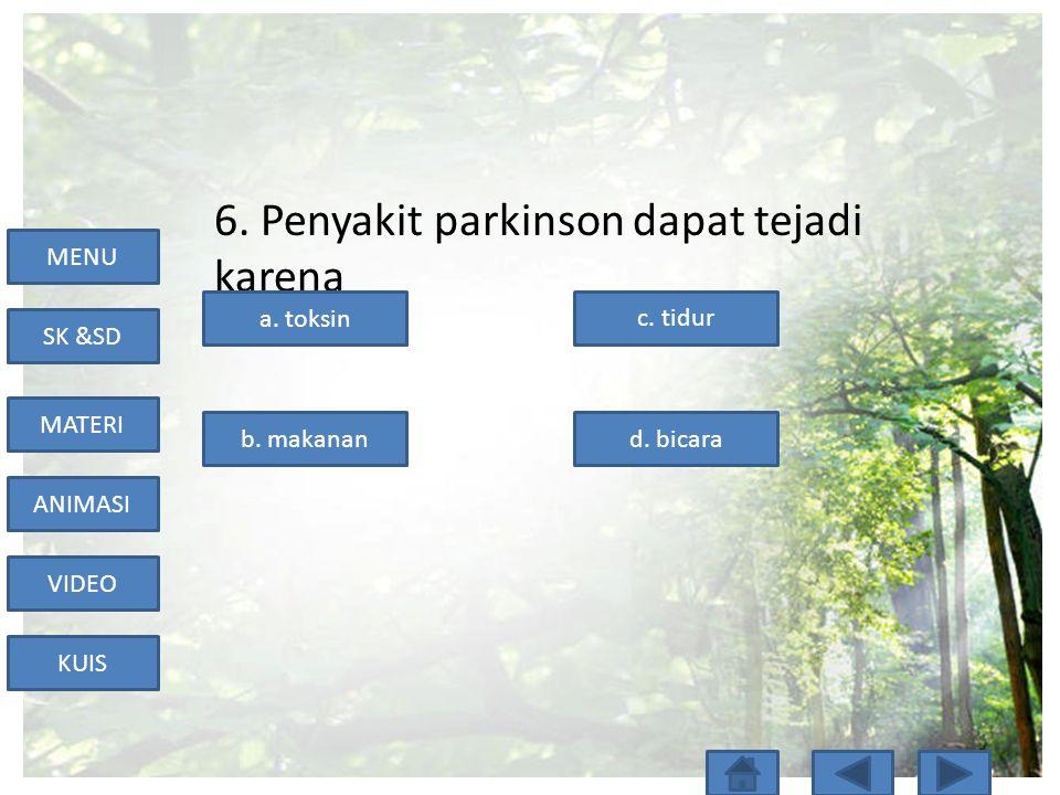 MENU SK &SD MATERI ANIMASI VIDEO KUIS 6. Penyakit parkinson dapat tejadi karena a. toksin b. makanand. bicara c. tidur