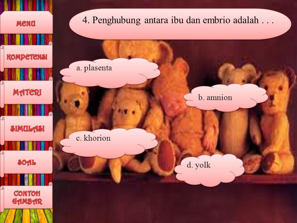 4. Penghubung antara ibu dan embrio adalah... a. plasenta b. amnion c. khorion d. yolk