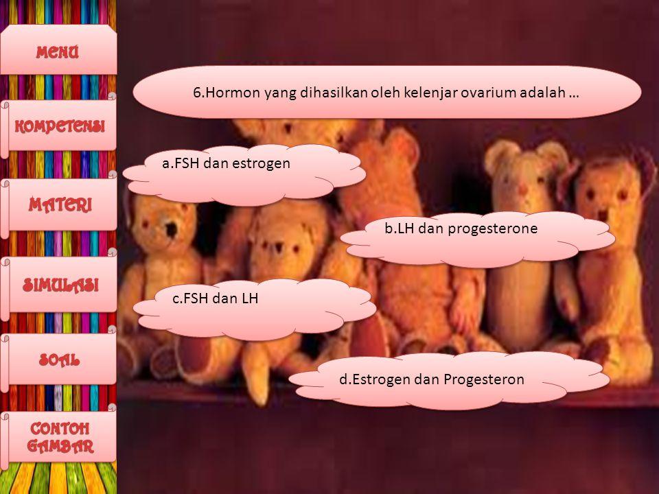6.Hormon yang dihasilkan oleh kelenjar ovarium adalah … b.LH dan progesterone c.FSH dan LH d.Estrogen dan Progesteron a.FSH dan estrogen
