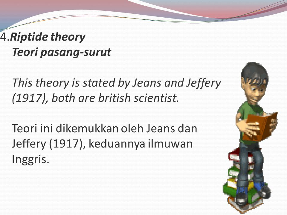 4.Riptide theory Teori pasang-surut This theory is stated by Jeans and Jeffery (1917), both are british scientist. Teori ini dikemukkan oleh Jeans dan