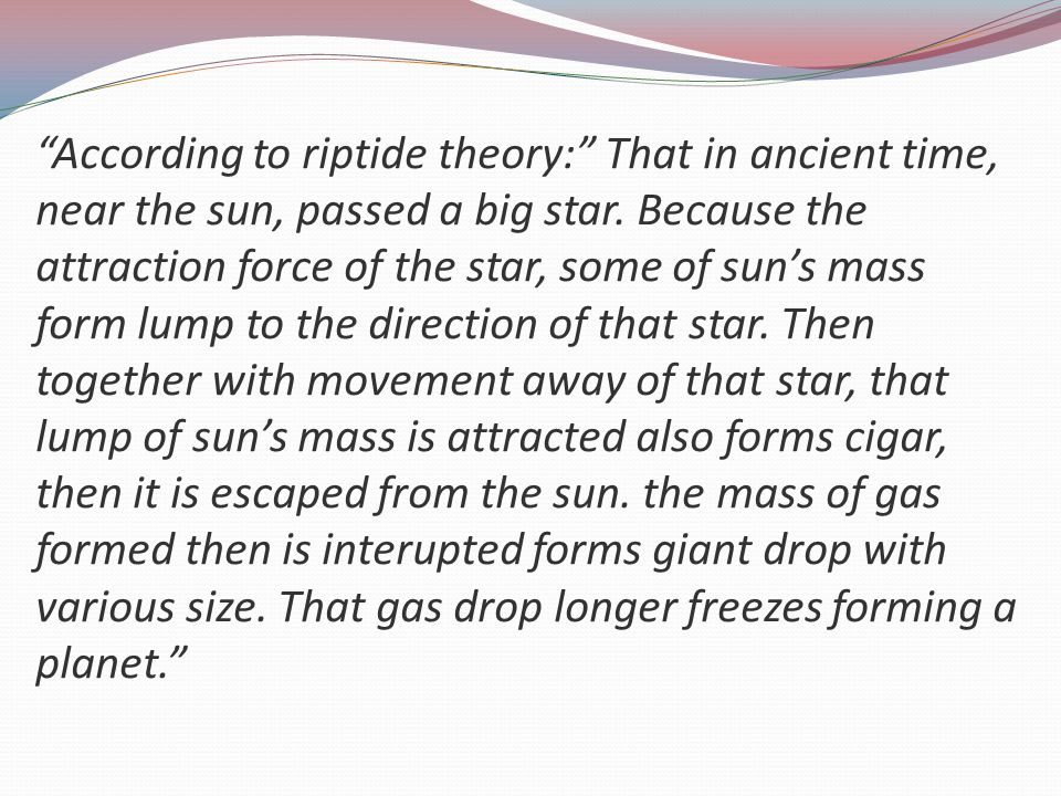 """According to riptide theory:"" That in ancient time, near the sun, passed a big star. Because the attraction force of the star, some of sun's mass for"