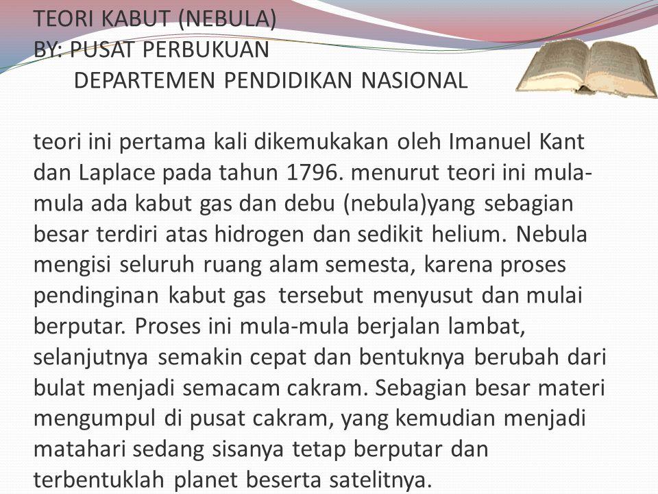 TEORI KABUT (NEBULA) BY: PUSAT PERBUKUAN DEPARTEMEN PENDIDIKAN NASIONAL teori ini pertama kali dikemukakan oleh Imanuel Kant dan Laplace pada tahun 1796.