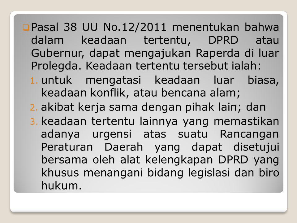  Pasal 38 UU No.12/2011 menentukan bahwa dalam keadaan tertentu, DPRD atau Gubernur, dapat mengajukan Raperda di luar Prolegda.