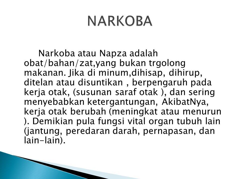 Narkoba atau Napza adalah obat/bahan/zat,yang bukan trgolong makanan. Jika di minum,dihisap, dihirup, ditelan atau disuntikan, berpengaruh pada kerja