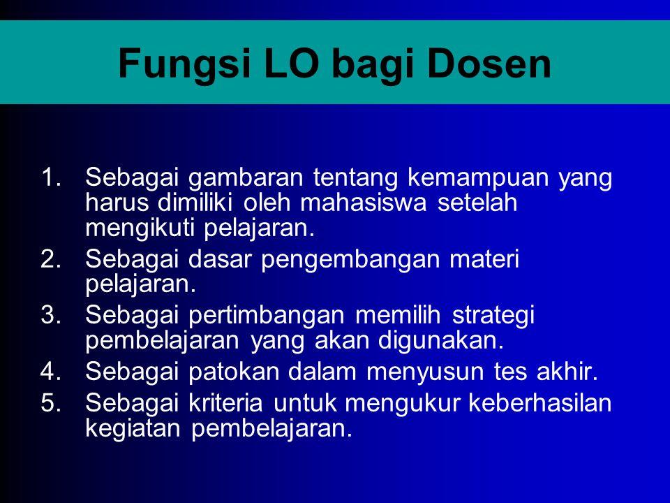 Fungsi LO bagi Dosen 1.Sebagai gambaran tentang kemampuan yang harus dimiliki oleh mahasiswa setelah mengikuti pelajaran. 2.Sebagai dasar pengembangan