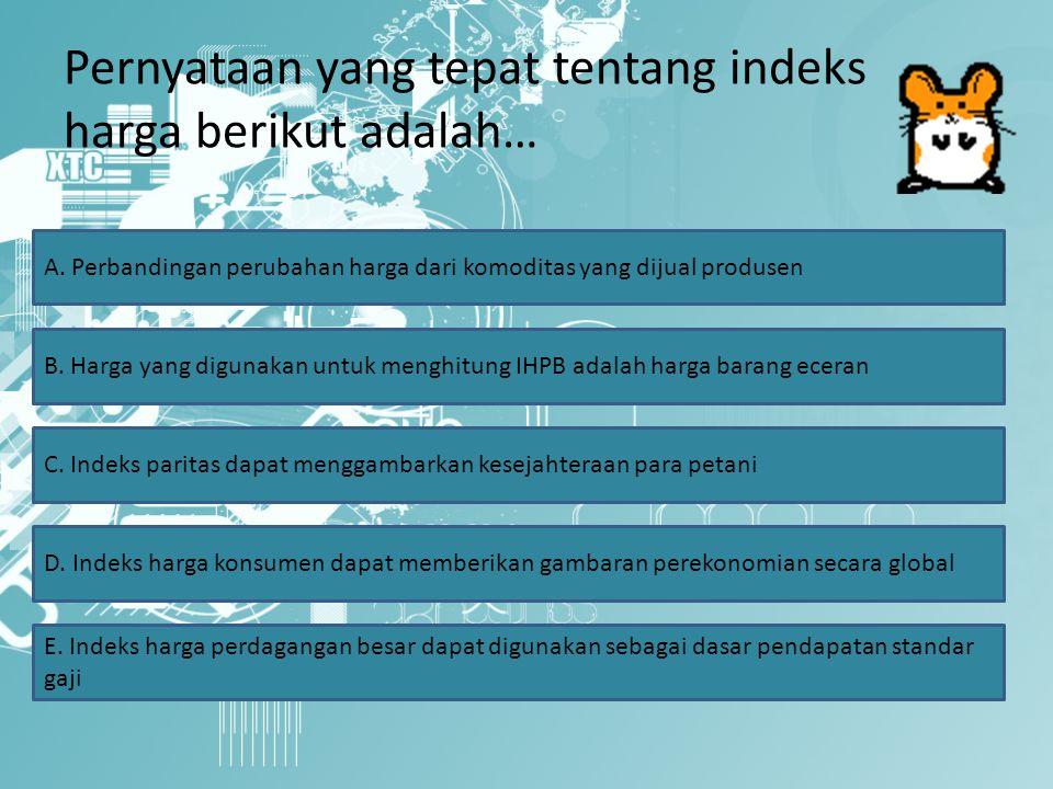 Pernyataan yang tepat tentang indeks harga berikut adalah… A.