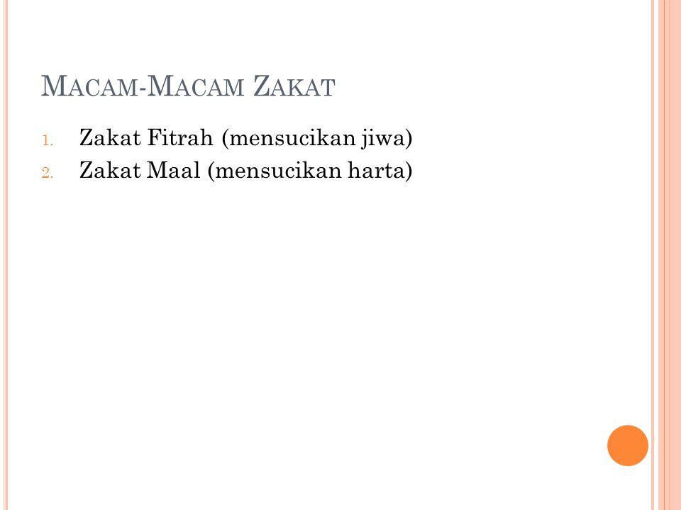 M ACAM -M ACAM Z AKAT 1. Zakat Fitrah (mensucikan jiwa) 2. Zakat Maal (mensucikan harta)