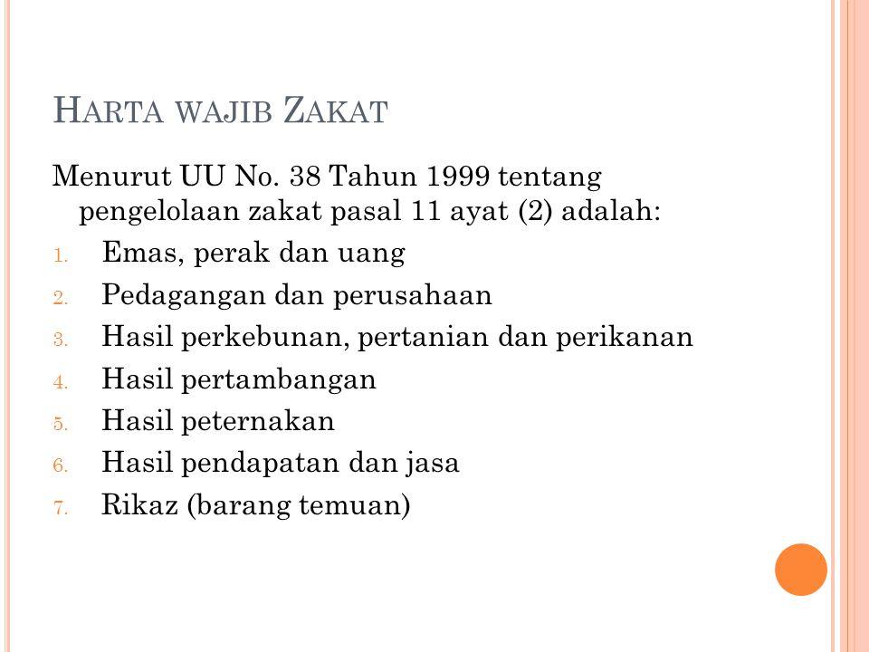 H ARTA WAJIB Z AKAT Menurut UU No. 38 Tahun 1999 tentang pengelolaan zakat pasal 11 ayat (2) adalah: 1. Emas, perak dan uang 2. Pedagangan dan perusah