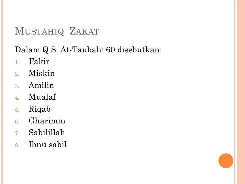 M USTAHIQ Z AKAT Dalam Q.S. At-Taubah: 60 disebutkan: 1. Fakir 2. Miskin 3. Amilin 4. Mualaf 5. Riqab 6. Gharimin 7. Sabilillah 8. Ibnu sabil