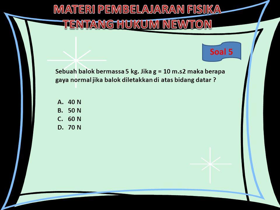 Sebuah balok bermassa 5 kg. Jika g = 10 m.s2 maka berapa gaya normal jika balok diletakkan di atas bidang datar ? A.40 N B.50 N C.60 N D.70 N Soal 5
