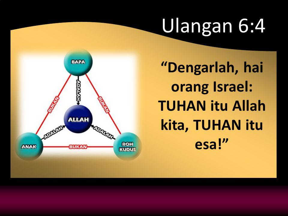 Ulangan 6:4 Dengarlah, hai orang Israel: TUHAN itu Allah kita, TUHAN itu esa!