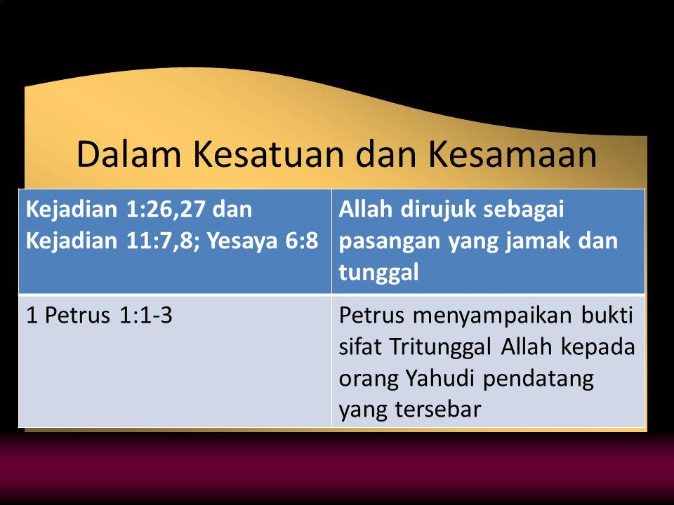 Dalam Kesatuan dan Kesamaan Kejadian 1:26,27 dan Kejadian 11:7,8; Yesaya 6:8 Allah dirujuk sebagai pasangan yang jamak dan tunggal 1 Petrus 1:1-3Petrus menyampaikan bukti sifat Tritunggal Allah kepada orang Yahudi pendatang yang tersebar