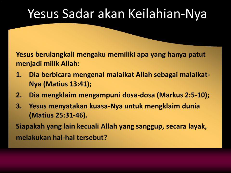 Yesus Sadar akan Keilahian-Nya Yesus berulangkali mengaku memiliki apa yang hanya patut menjadi milik Allah: 1.Dia berbicara mengenai malaikat Allah sebagai malaikat- Nya (Matius 13:41); 2.Dia mengklaim mengampuni dosa-dosa (Markus 2:5-10); 3.Yesus menyatakan kuasa-Nya untuk mengklaim dunia (Matius 25:31-46).