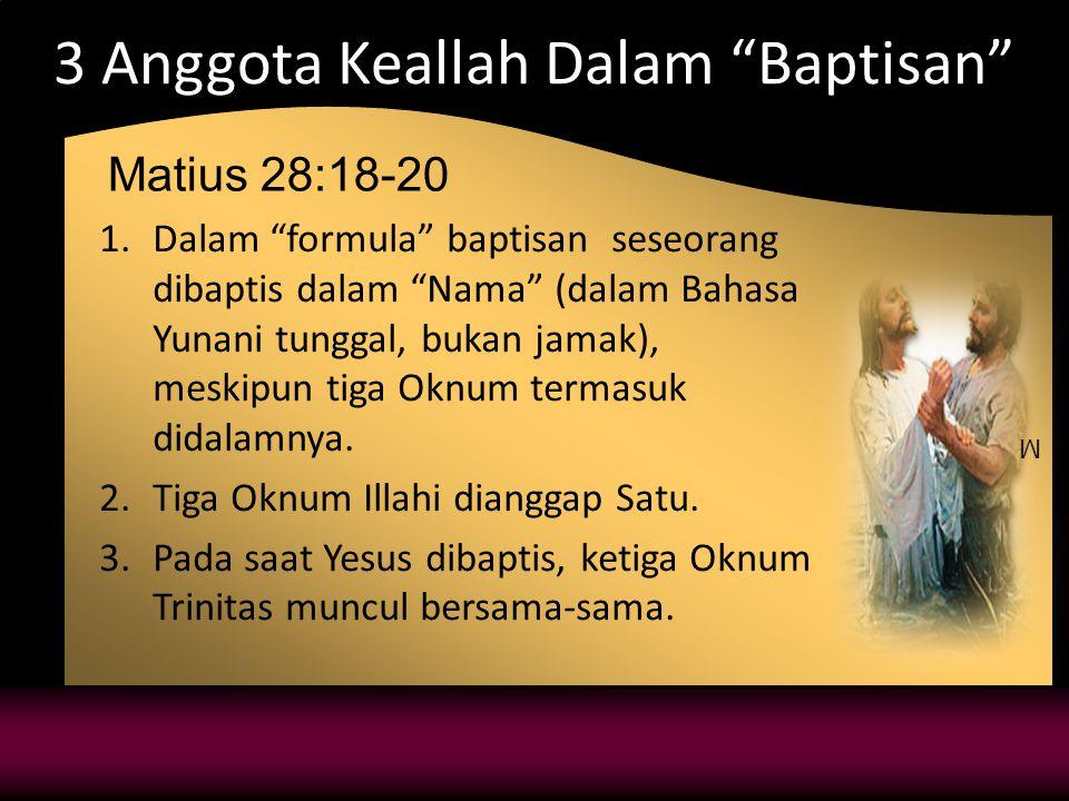 M 3 Anggota Keallah Dalam Baptisan 1.Dalam formula baptisan seseorang dibaptis dalam Nama (dalam Bahasa Yunani tunggal, bukan jamak), meskipun tiga Oknum termasuk didalamnya.