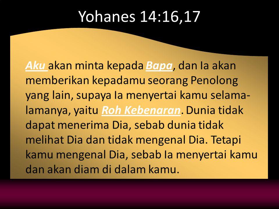 Yohanes 14:16,17 Aku akan minta kepada Bapa, dan Ia akan memberikan kepadamu seorang Penolong yang lain, supaya Ia menyertai kamu selama- lamanya, yaitu Roh Kebenaran.