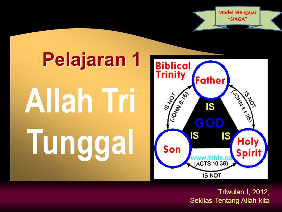Triwulan I, 2012, Sekilas Tentang Allah kita Allah Tri Tunggal Pelajaran 1 Model Mengajar SIAGA