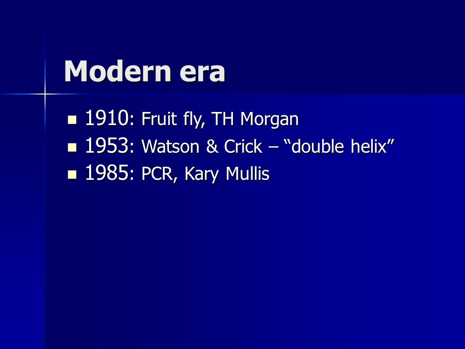 "Modern era  1910 : Fruit fly, TH Morgan  1953 : Watson & Crick – ""double helix""  1985 : PCR, Kary Mullis"