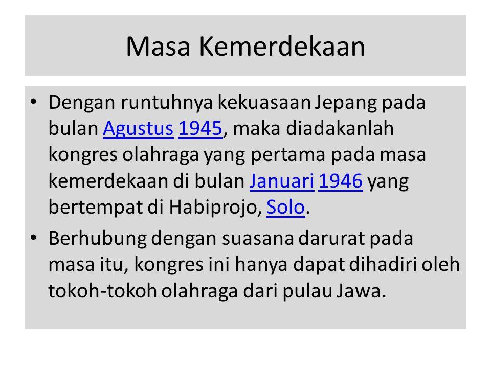 Masa Kemerdekaan • Dengan runtuhnya kekuasaan Jepang pada bulan Agustus 1945, maka diadakanlah kongres olahraga yang pertama pada masa kemerdekaan di bulan Januari 1946 yang bertempat di Habiprojo, Solo.Agustus1945Januari1946Solo • Berhubung dengan suasana darurat pada masa itu, kongres ini hanya dapat dihadiri oleh tokoh-tokoh olahraga dari pulau Jawa.