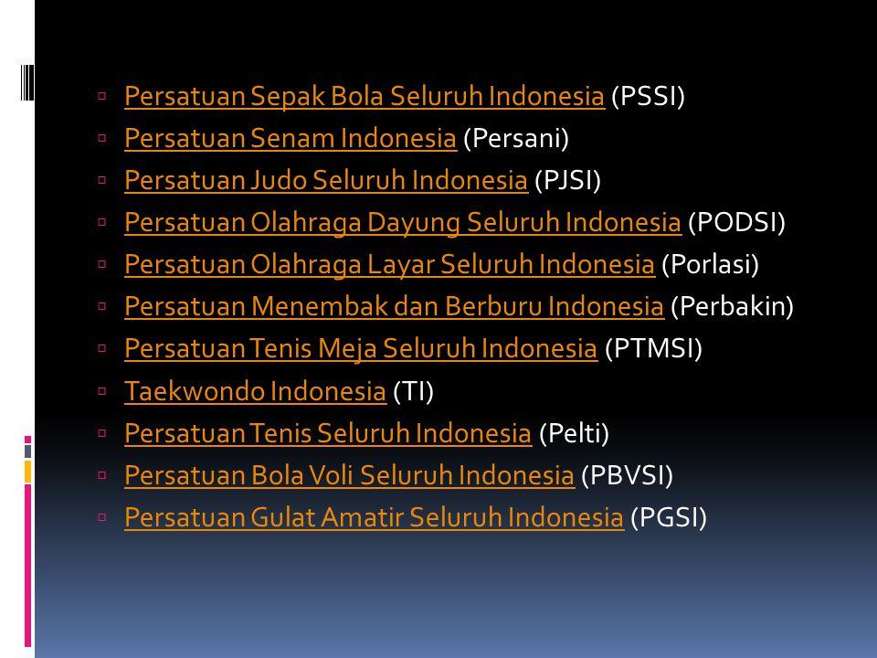  Persatuan Sepak Bola Seluruh Indonesia (PSSI) Persatuan Sepak Bola Seluruh Indonesia  Persatuan Senam Indonesia (Persani) Persatuan Senam Indonesia  Persatuan Judo Seluruh Indonesia (PJSI) Persatuan Judo Seluruh Indonesia  Persatuan Olahraga Dayung Seluruh Indonesia (PODSI) Persatuan Olahraga Dayung Seluruh Indonesia  Persatuan Olahraga Layar Seluruh Indonesia (Porlasi) Persatuan Olahraga Layar Seluruh Indonesia  Persatuan Menembak dan Berburu Indonesia (Perbakin) Persatuan Menembak dan Berburu Indonesia  Persatuan Tenis Meja Seluruh Indonesia (PTMSI) Persatuan Tenis Meja Seluruh Indonesia  Taekwondo Indonesia (TI) Taekwondo Indonesia  Persatuan Tenis Seluruh Indonesia (Pelti) Persatuan Tenis Seluruh Indonesia  Persatuan Bola Voli Seluruh Indonesia (PBVSI) Persatuan Bola Voli Seluruh Indonesia  Persatuan Gulat Amatir Seluruh Indonesia (PGSI) Persatuan Gulat Amatir Seluruh Indonesia