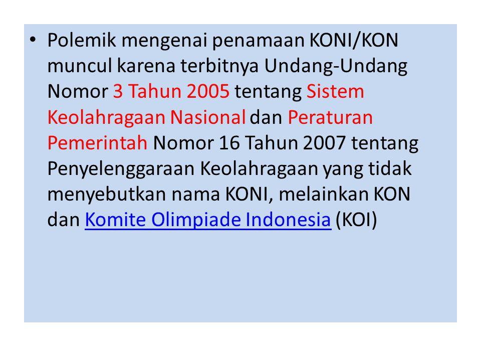 • Polemik mengenai penamaan KONI/KON muncul karena terbitnya Undang-Undang Nomor 3 Tahun 2005 tentang Sistem Keolahragaan Nasional dan Peraturan Pemer