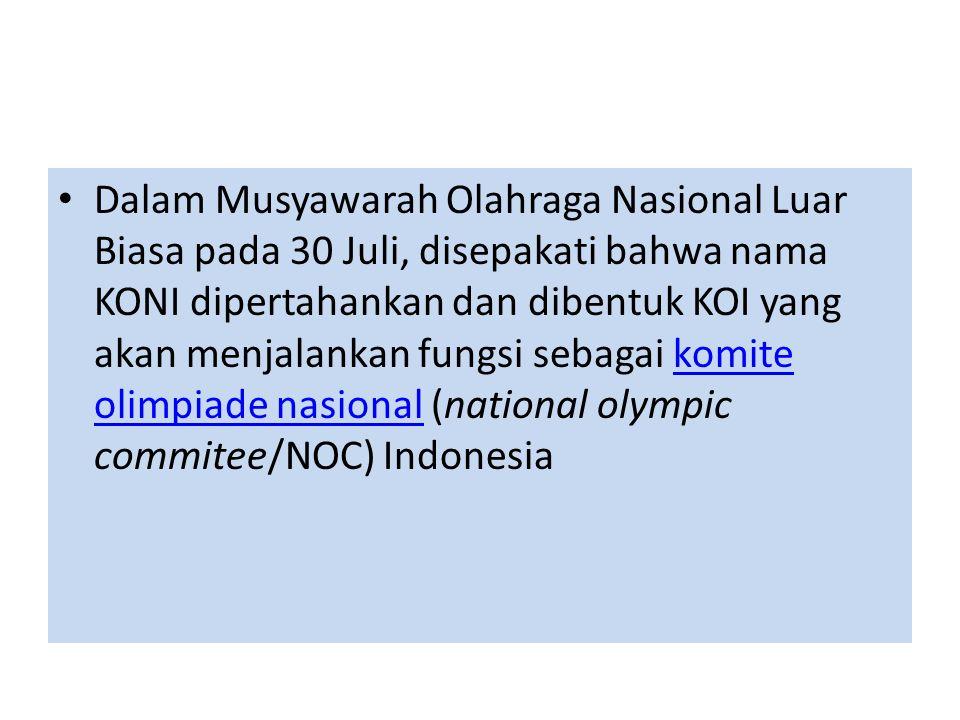 • Dalam Musyawarah Olahraga Nasional Luar Biasa pada 30 Juli, disepakati bahwa nama KONI dipertahankan dan dibentuk KOI yang akan menjalankan fungsi sebagai komite olimpiade nasional (national olympic commitee/NOC) Indonesiakomite olimpiade nasional