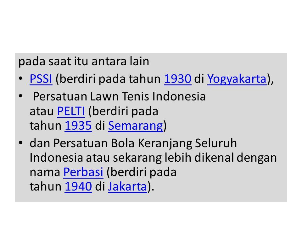 pada saat itu antara lain • PSSI (berdiri pada tahun 1930 di Yogyakarta), PSSI1930Yogyakarta • Persatuan Lawn Tenis Indonesia atau PELTI (berdiri pada tahun 1935 di Semarang)PELTI1935Semarang • dan Persatuan Bola Keranjang Seluruh Indonesia atau sekarang lebih dikenal dengan nama Perbasi (berdiri pada tahun 1940 di Jakarta).Perbasi1940Jakarta