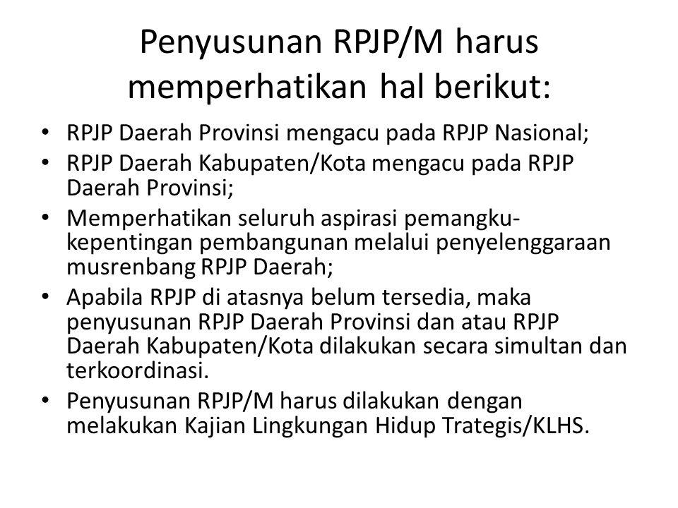 Penyusunan RPJP/M harus memperhatikan hal berikut: • RPJP Daerah Provinsi mengacu pada RPJP Nasional; • RPJP Daerah Kabupaten/Kota mengacu pada RPJP D