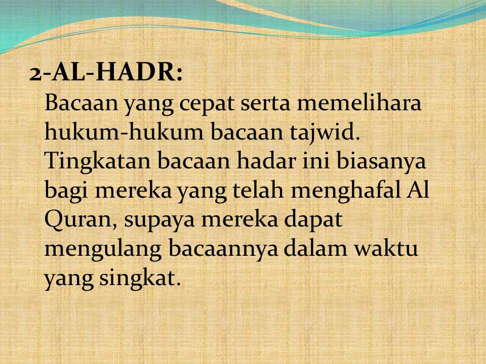 2-AL-HADR: Bacaan yang cepat serta memelihara hukum-hukum bacaan tajwid. Tingkatan bacaan hadar ini biasanya bagi mereka yang telah menghafal Al Quran
