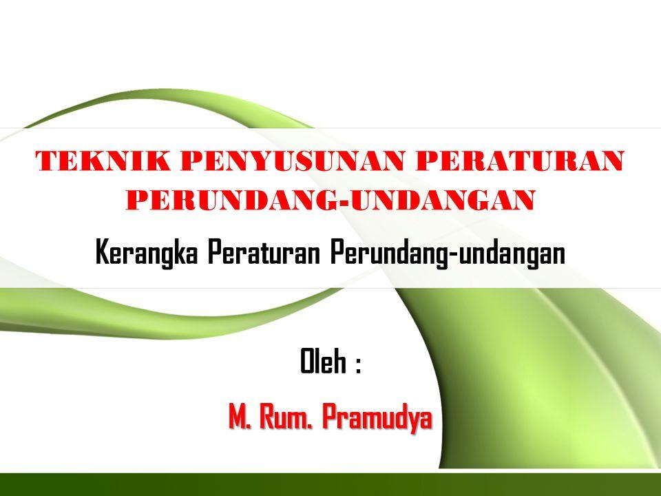 TEKNIK PENYUSUNAN PERATURAN PERUNDANG-UNDANGAN Kerangka Peraturan Perundang-undangan Oleh : M. Rum. Pramudya