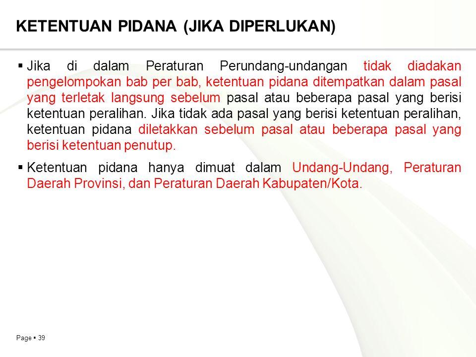Page  39 KETENTUAN PIDANA (JIKA DIPERLUKAN)  Jika di dalam Peraturan Perundang-undangan tidak diadakan pengelompokan bab per bab, ketentuan pidana d