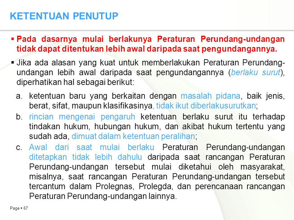Page  67 KETENTUAN PENUTUP  Pada dasarnya mulai berlakunya Peraturan Perundang-undangan tidak dapat ditentukan lebih awal daripada saat pengundangan