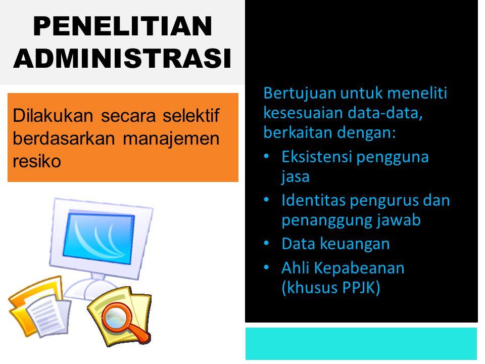 PENELITIAN ADMINISTRASI Bertujuan untuk meneliti kesesuaian data-data, berkaitan dengan: • Eksistensi pengguna jasa • Identitas pengurus dan penanggun