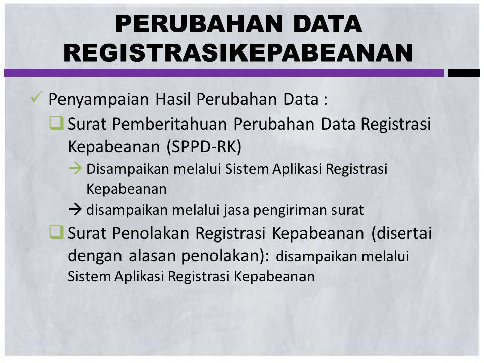  Penyampaian Hasil Perubahan Data :  Surat Pemberitahuan Perubahan Data Registrasi Kepabeanan (SPPD-RK)  Disampaikan melalui Sistem Aplikasi Regist