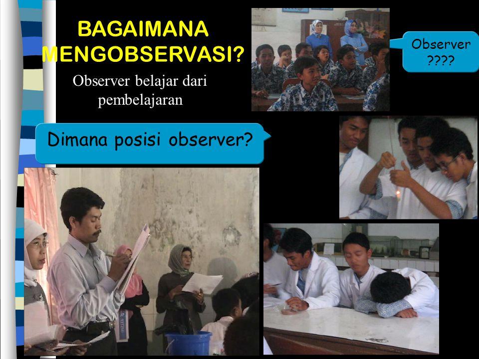 BAGAIMANA MENGOBSERVASI.Observer belajar dari pembelajaran Dimana posisi observer.