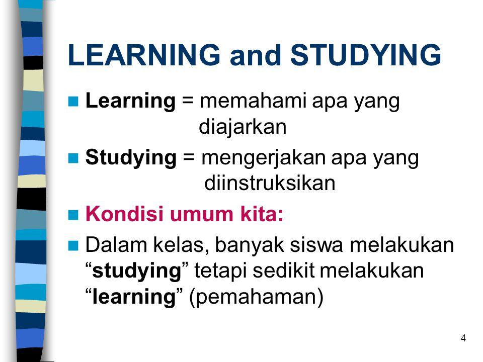 4 LEARNING and STUDYING  Learning = memahami apa yang diajarkan  Studying = mengerjakan apa yang diinstruksikan  Kondisi umum kita:  Dalam kelas, banyak siswa melakukan studying tetapi sedikit melakukan learning (pemahaman)