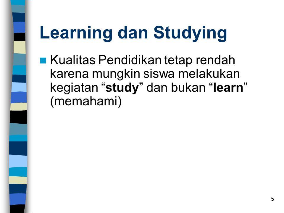 5 Learning dan Studying  Kualitas Pendidikan tetap rendah karena mungkin siswa melakukan kegiatan study dan bukan learn (memahami)