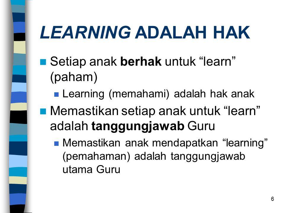 6 LEARNING ADALAH HAK  Setiap anak berhak untuk learn (paham)  Learning (memahami) adalah hak anak  Memastikan setiap anak untuk learn adalah tanggungjawab Guru  Memastikan anak mendapatkan learning (pemahaman) adalah tanggungjawab utama Guru