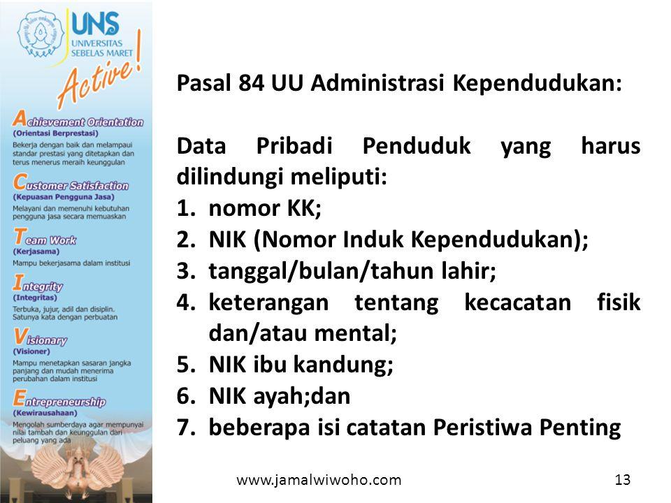 Pasal 84 UU Administrasi Kependudukan: Data Pribadi Penduduk yang harus dilindungi meliputi: 1.nomor KK; 2.NIK (Nomor Induk Kependudukan); 3.tanggal/bulan/tahun lahir; 4.keterangan tentang kecacatan fisik dan/atau mental; 5.NIK ibu kandung; 6.NIK ayah;dan 7.beberapa isi catatan Peristiwa Penting www.jamalwiwoho.com13